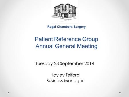 Regal Chambers Surgery Patient Reference Group Annual General Meeting Tuesday 23 September 2014 Hayley Telford Business Manager.