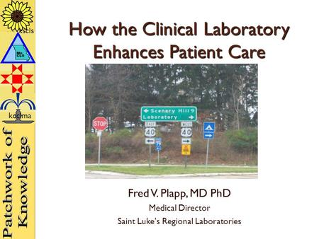 Kscls kcclma How the Clinical Laboratory Enhances Patient Care Fred V. Plapp, MD PhD Medical Director Saint Luke's Regional Laboratories kscls kcclma.