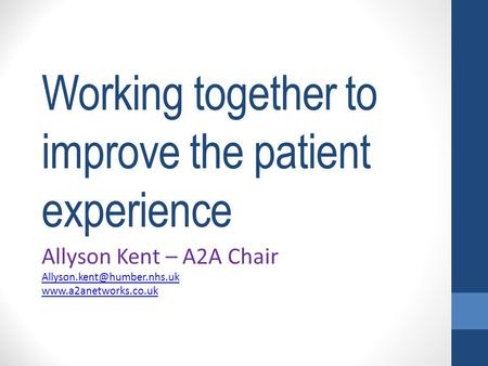 Working together to improve the patient experience Allyson Kent – A2A Chair