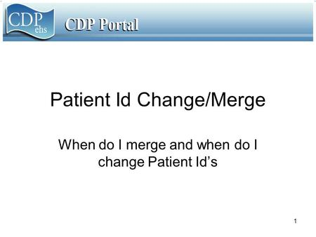 1 Patient Id Change/Merge When do I merge and when do I change Patient Id's.