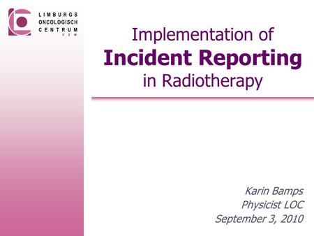 Implementation of Incident Reporting in Radiotherapy Karin Bamps Physicist LOC September 3, 2010.