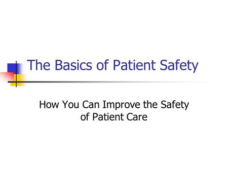 The Basics of Patient Safety How You Can Improve the Safety of Patient Care.