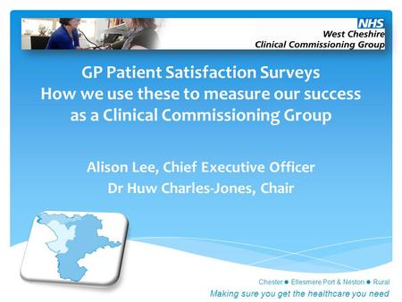 Chester Ellesmere Port & Neston Rural Making sure you get the healthcare you need GP Patient Satisfaction Surveys How we use these to measure our success.