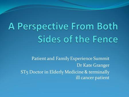 Patient and Family Experience Summit Dr Kate Granger ST5 Doctor in Elderly Medicine & terminally ill cancer patient.