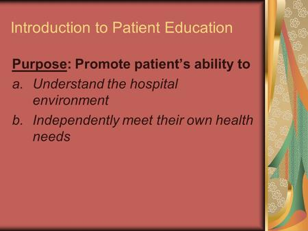 Introduction to Patient Education Purpose: Promote patient's ability to a.Understand the hospital environment b.Independently meet their own health needs.