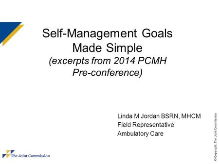 © Copyright, The Joint Commission Self-Management Goals Made Simple (excerpts from 2014 PCMH Pre-conference) Linda M Jordan BSRN, MHCM Field Representative.