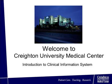 Patient Care. Teaching. Research. Welcome to Creighton University Medical Center Introduction to Clinical Information System.
