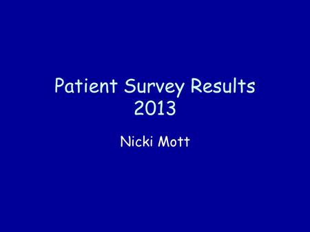 Patient Survey Results 2013 Nicki Mott. Patient Survey 2013 Patient Survey conducted by IPOS Mori by posting questionnaires to random patients in the.