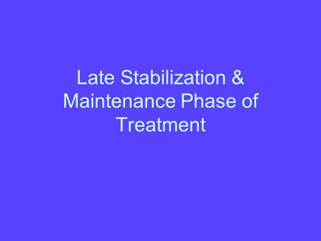 Late Stabilization & Maintenance Phase of Treatment.