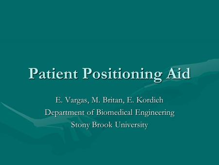 Patient Positioning Aid E. Vargas, M. Britan, E. Kordieh Department of Biomedical Engineering Stony Brook University.