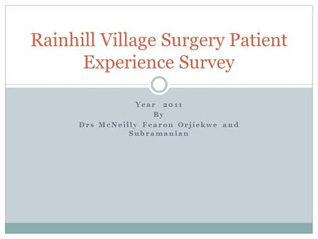 Year 2011 By Drs McNeilly Fearon Orjiekwe and Subramanian Rainhill Village Surgery Patient Experience Survey.