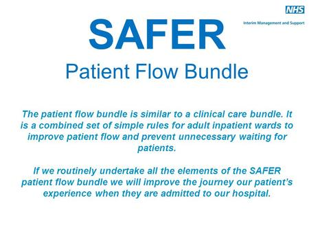 SAFER Patient Flow Bundle The patient flow bundle is similar to a clinical care bundle. It is a combined set of simple rules for adult inpatient wards.