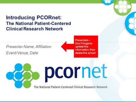 Introducing PCORnet: The National Patient-Centered Clinical Research Network Presenter Name, Affiliation Event/Venue, Date Presenters – Don't' forget to.