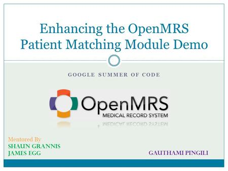 GOOGLE SUMMER OF CODE Enhancing the OpenMRS Patient Matching Module Demo Mentored By Shaun Grannis James Egg Gauthami Pingili.