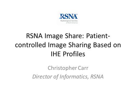 RSNA Image Share: Patient- controlled Image Sharing Based on IHE Profiles Christopher Carr Director of Informatics, RSNA.