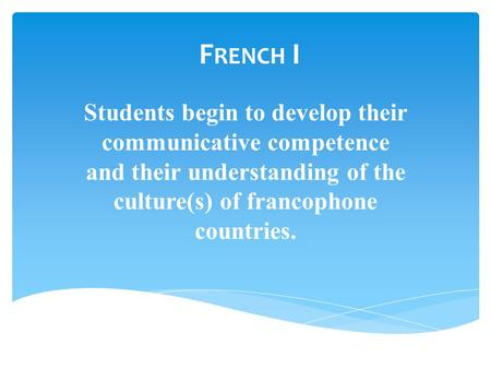 F RENCH I Students begin to develop their communicative competence and their understanding of the culture(s) of francophone countries.