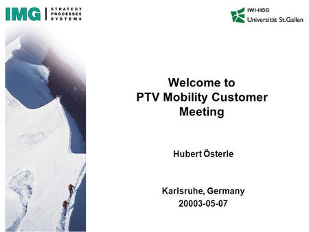 IWI-HSG Welcome to PTV Mobility Customer Meeting Hubert Österle Karlsruhe, Germany 20003-05-07.