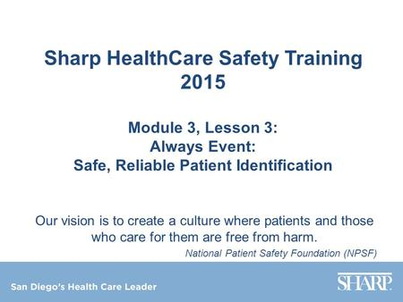 Sharp HealthCare Safety Training 2015 Module 3, Lesson 3: Always Event: Safe, Reliable Patient Identification Our vision is to create a culture where patients.