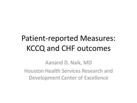 Patient-reported Measures: KCCQ and CHF outcomes Aanand D. Naik, MD Houston Health Services Research and Development Center of Excellence.