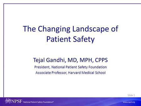 Slide 1 The Changing Landscape of Patient Safety Tejal Gandhi, MD, MPH, CPPS President, National Patient Safety Foundation Associate Professor, Harvard.