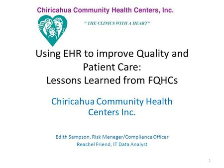 Using EHR to improve Quality and Patient Care: Lessons Learned from FQHCs Chiricahua Community Health Centers Inc. Edith Sampson, Risk Manager/Compliance.