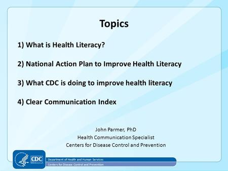 Topics John Parmer, PhD Health Communication Specialist Centers for Disease Control and Prevention 1) What is Health Literacy? 2) National Action Plan.