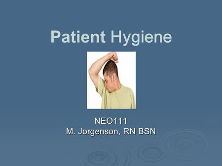 Patient Hygiene NEO111 M. Jorgenson, RN BSN. Personal Hygiene  Measures for personal cleanliness and grooming  Promotes physical and psychological well-being.