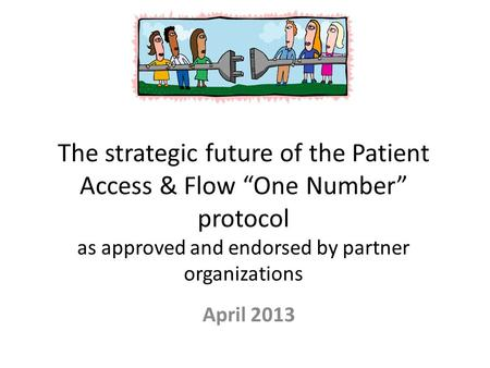 "The strategic future of the Patient Access & Flow ""One Number"" protocol as approved and endorsed by partner organizations April 2013."