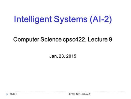 CPSC 422, Lecture 9Slide 1 Intelligent Systems (AI-2) Computer Science cpsc422, Lecture 9 Jan, 23, 2015.