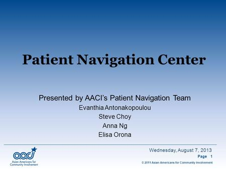 © 2011 Asian Americans for Community Involvement Wednesday, August 7, 2013 Patient Navigation Center Page1 Presented by AACI's Patient Navigation Team.
