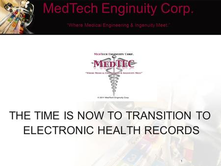 "THE TIME IS NOW TO TRANSITION TO ELECTRONIC HEALTH RECORDS 1 MedTech Enginuity Corp. ""Where Medical Engineering & Ingenuity Meet."""