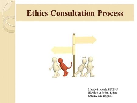 Ethics Consultation Process Maggie Procunier RN BSN Bioethics & Patient Rights South Miami Hospital.