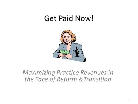 Get Paid Now! Maximizing Practice Revenues in the Face of Reform &Transition 1.