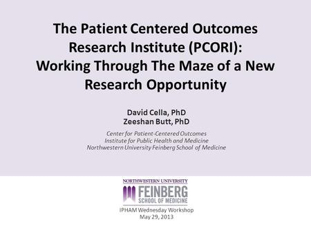 The Patient Centered Outcomes Research Institute (PCORI): Working Through The Maze of a New Research Opportunity David Cella, PhD Zeeshan Butt, PhD Center.