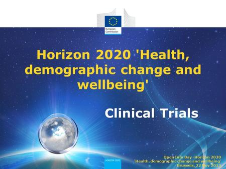 Clinical Trials Horizon 2020 'Health, demographic change and wellbeing' Open Info Day -Horizon 2020 'Health, demographic change and wellbeing' Brussels,