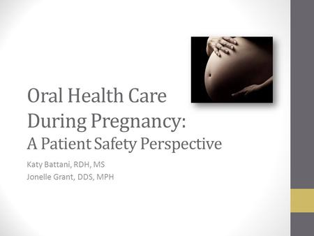 Oral Health Care During Pregnancy: A Patient Safety Perspective Katy Battani, RDH, MS Jonelle Grant, DDS, MPH.