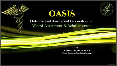 OASIS Outcome and Assessment Information Set Wound Assessment & Reimbursement By Alex Khan RN BSN CWCN CFCN Wound Ostomy & Foot Care Consultant.