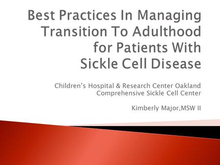 Children's Hospital & Research Center Oakland Comprehensive Sickle Cell Center Kimberly Major,MSW II.