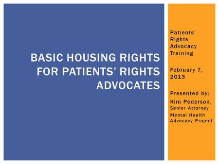 Patients' Rights Advocacy Training February 7, 2013 Presented by: Kim Pederson, Senior Attorney Mental Health Advocacy Project BASIC HOUSING RIGHTS FOR.