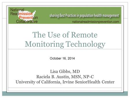 The Use of Remote Monitoring Technology Lisa Gibbs, MD Raciela B. Austin, MSN, NP-C University of California, Irvine SeniorHealth Center October 16, 2014.