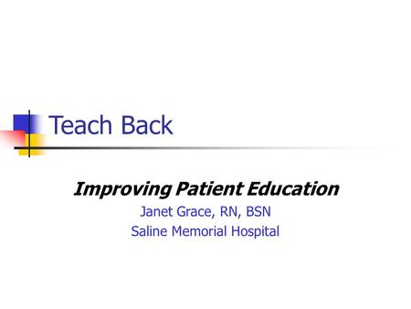 Teach Back Improving Patient Education Janet Grace, RN, BSN Saline Memorial Hospital.