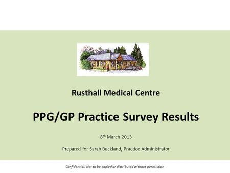 Rusthall Medical Centre PPG/GP Practice Survey Results 8 th March 2013 Prepared for Sarah Buckland, Practice Administrator Confidential: Not to be copied.