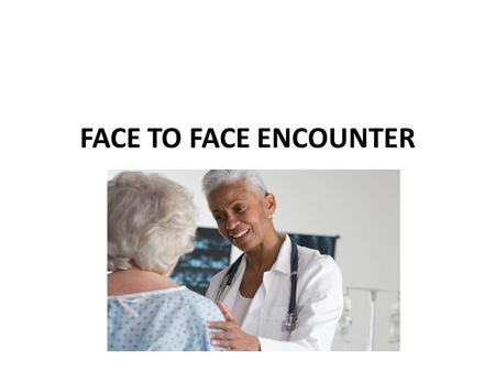 FACE TO FACE ENCOUNTER. Group Effort Due to increased scrutiny by CMS regarding documentation of Face to Face, Homebound status and the justification.