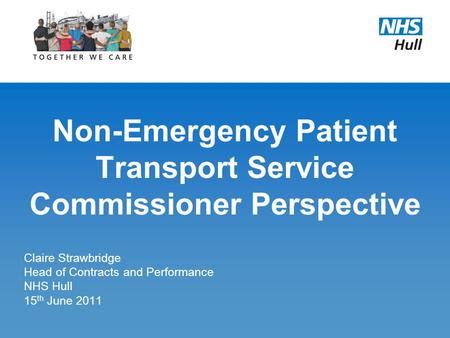 Non-Emergency Patient Transport Service Commissioner Perspective Claire Strawbridge Head of Contracts and Performance NHS Hull 15 th June 2011.
