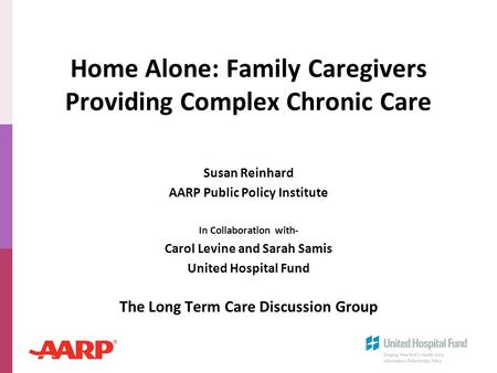 Home Alone: Family Caregivers Providing Complex Chronic Care Susan Reinhard AARP Public Policy Institute In Collaboration with- Carol Levine and Sarah.