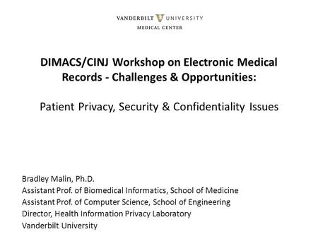 DIMACS/CINJ Workshop on Electronic Medical Records - Challenges & Opportunities: Patient Privacy, <strong>Security</strong> & Confidentiality Issues Bradley Malin, Ph.D.