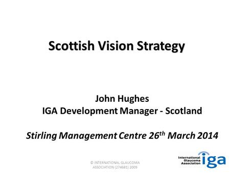 © INTERNATIONAL GLAUCOMA ASSOCIATION (274681) 2009 Scottish Vision Strategy John Hughes IGA Development Manager - Scotland Stirling Management Centre 26.
