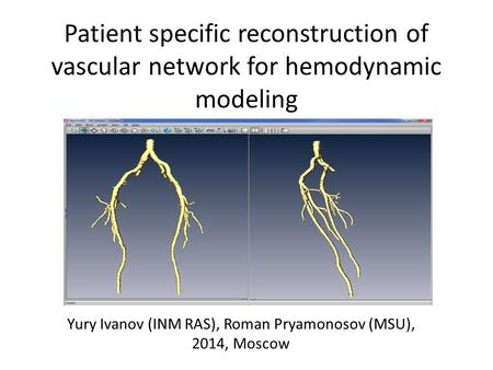 Patient specific reconstruction of vascular network for hemodynamic modeling Yury Ivanov (INM RAS), Roman Pryamonosov (MSU), 2014, Moscow.