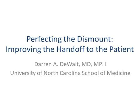 Perfecting the Dismount: Improving the Handoff to the Patient Darren A. DeWalt, MD, MPH University of North Carolina School of Medicine.