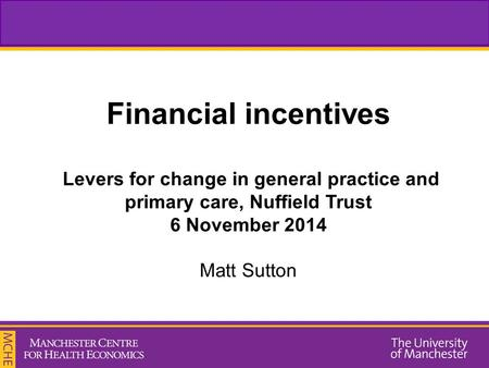 Financial incentives Levers for change in general practice and primary care, Nuffield Trust 6 November 2014 Matt Sutton.